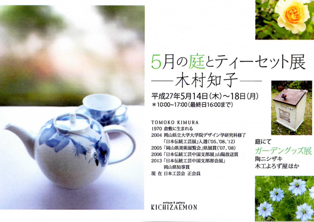 平成27年5月14日(木)~18日(月)※10:00~17:00 最終日16:00まで岡山県総社市三輪のKICHIZAEMONにて、庭瀬陶芸工房の講師 木村知子の個展「5月の庭とティーセット展」が開催されました。(喫茶コーナーが有ります。岡山総社インターから車で約15分、JR総社駅から徒歩約15分)(画像をクリックすると近況報告へ移動します。)